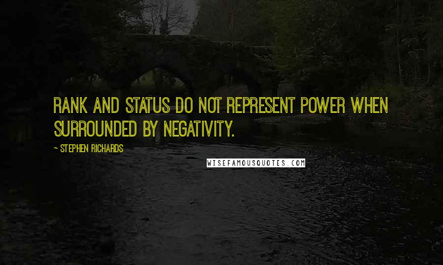 Stephen Richards quotes: Rank and status do not represent power when surrounded by negativity.
