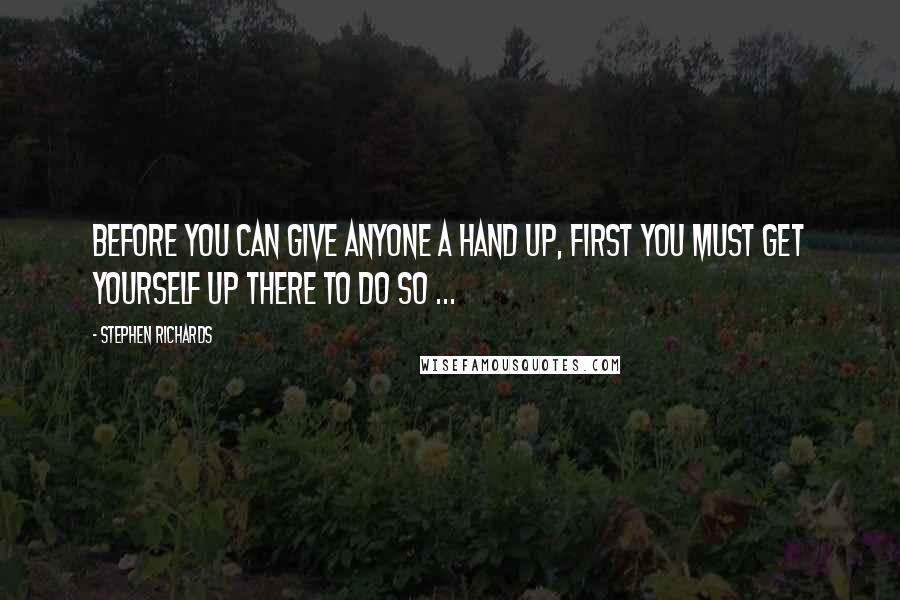 Stephen Richards quotes: Before you can give anyone a hand up, first you must get yourself up there to do so ...
