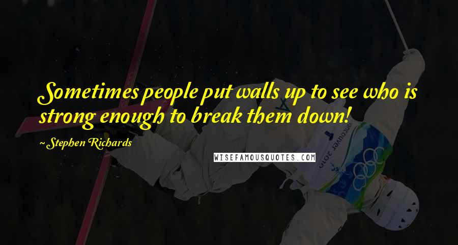 Stephen Richards quotes: Sometimes people put walls up to see who is strong enough to break them down!