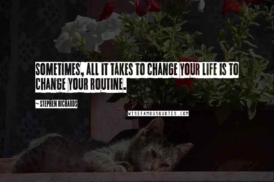 Stephen Richards quotes: Sometimes, all it takes to change your life is to change your routine.