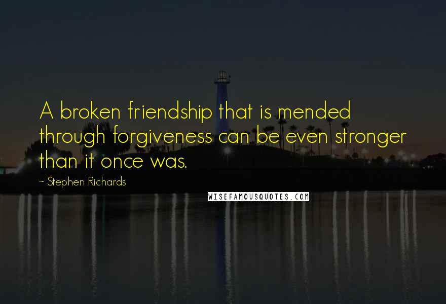 Stephen Richards quotes: A broken friendship that is mended through forgiveness can be even stronger than it once was.