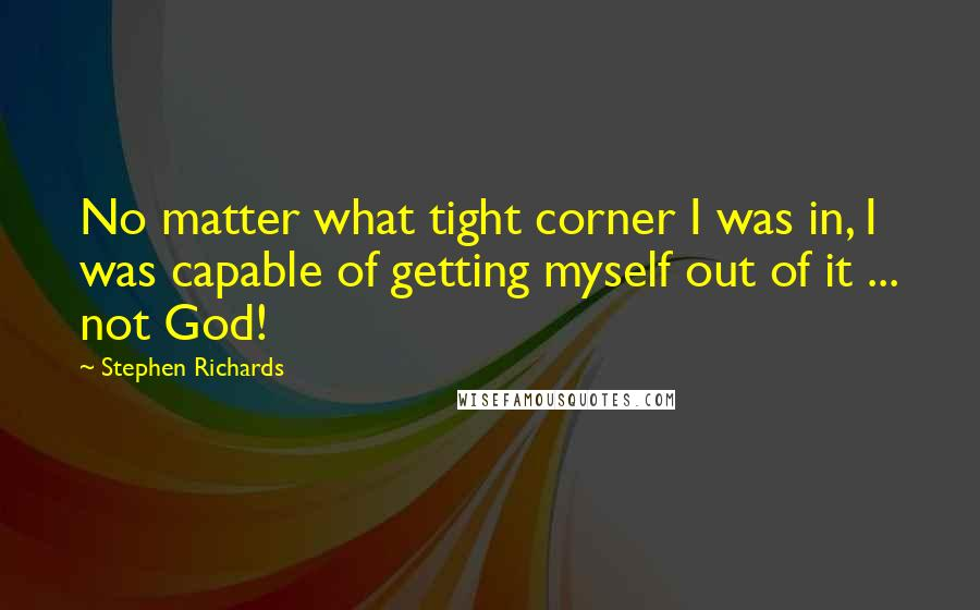 Stephen Richards quotes: No matter what tight corner I was in, I was capable of getting myself out of it ... not God!