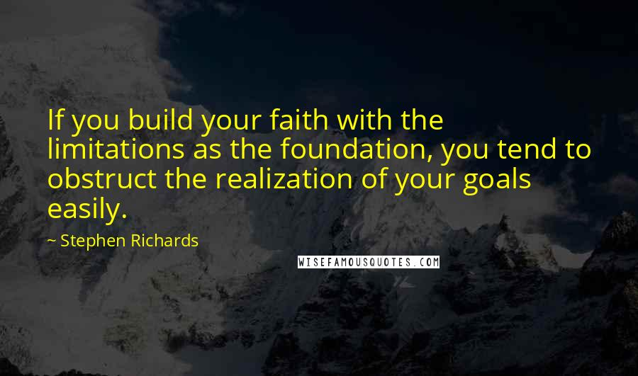 Stephen Richards quotes: If you build your faith with the limitations as the foundation, you tend to obstruct the realization of your goals easily.