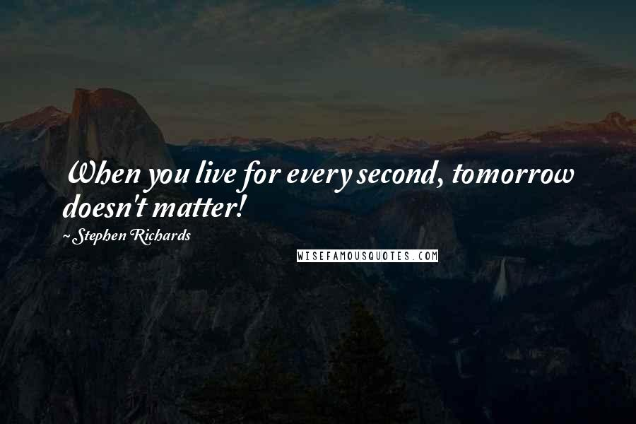 Stephen Richards quotes: When you live for every second, tomorrow doesn't matter!