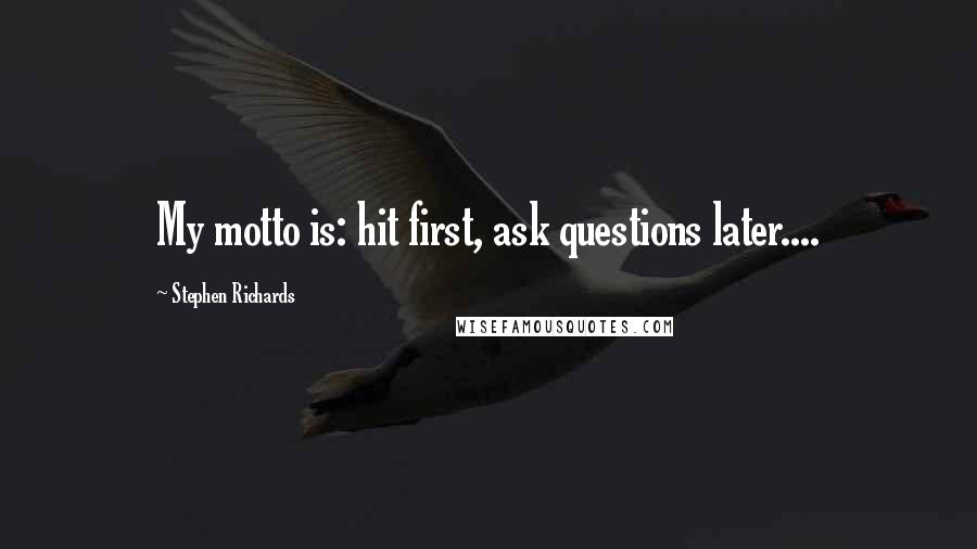 Stephen Richards quotes: My motto is: hit first, ask questions later....