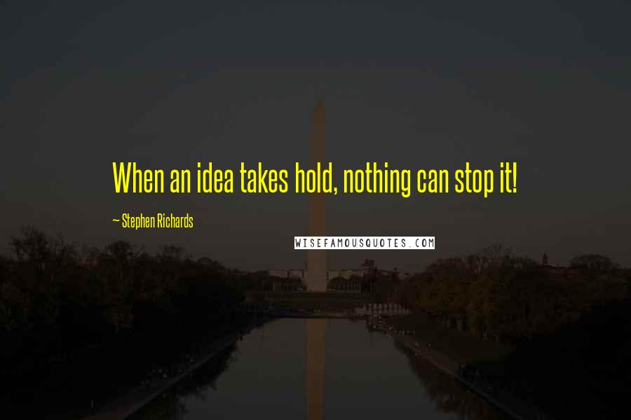 Stephen Richards quotes: When an idea takes hold, nothing can stop it!