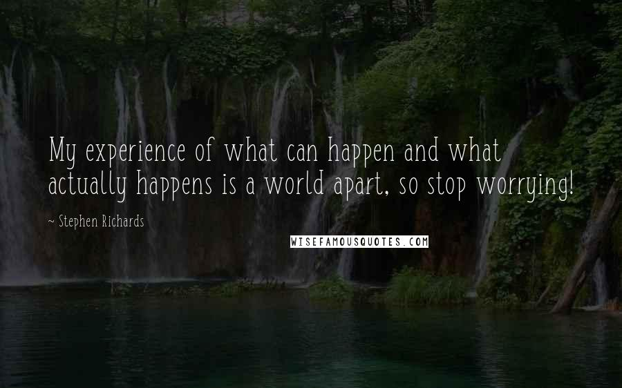 Stephen Richards quotes: My experience of what can happen and what actually happens is a world apart, so stop worrying!