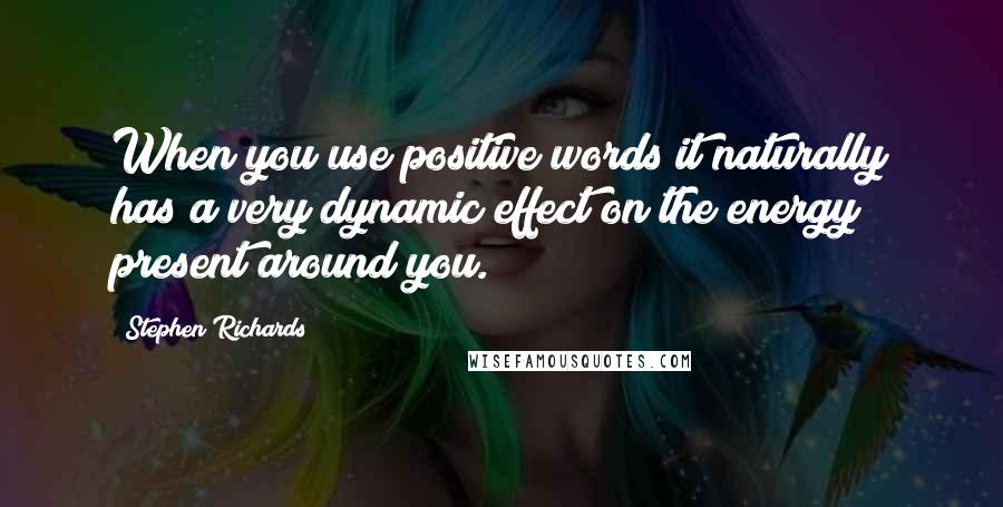 Stephen Richards quotes: When you use positive words it naturally has a very dynamic effect on the energy present around you.