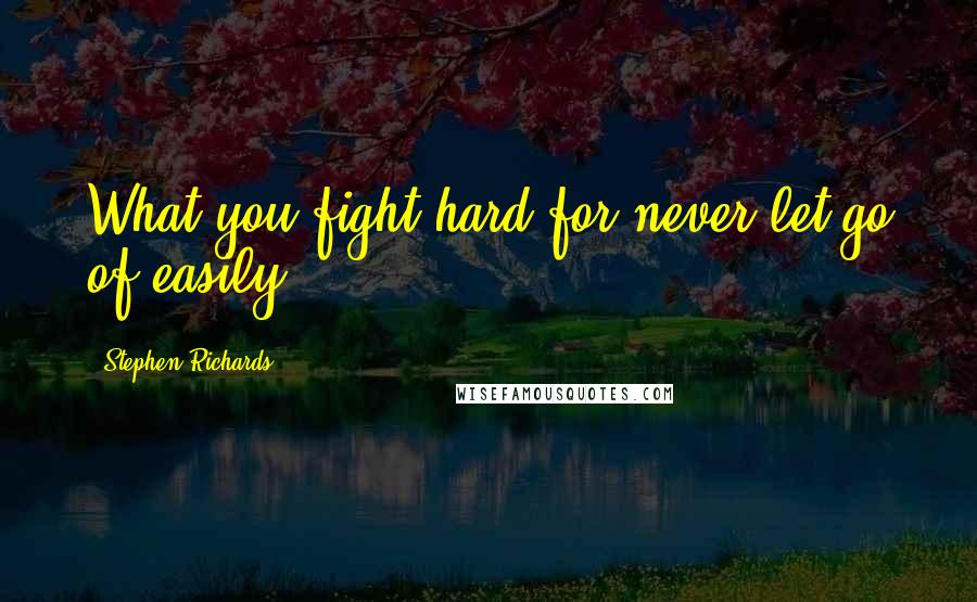 Stephen Richards quotes: What you fight hard for never let go of easily!