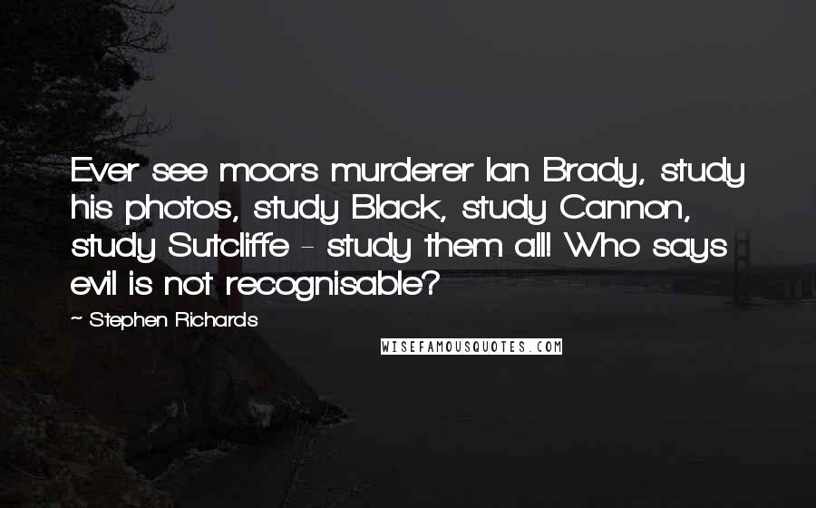 Stephen Richards quotes: Ever see moors murderer Ian Brady, study his photos, study Black, study Cannon, study Sutcliffe - study them all! Who says evil is not recognisable?