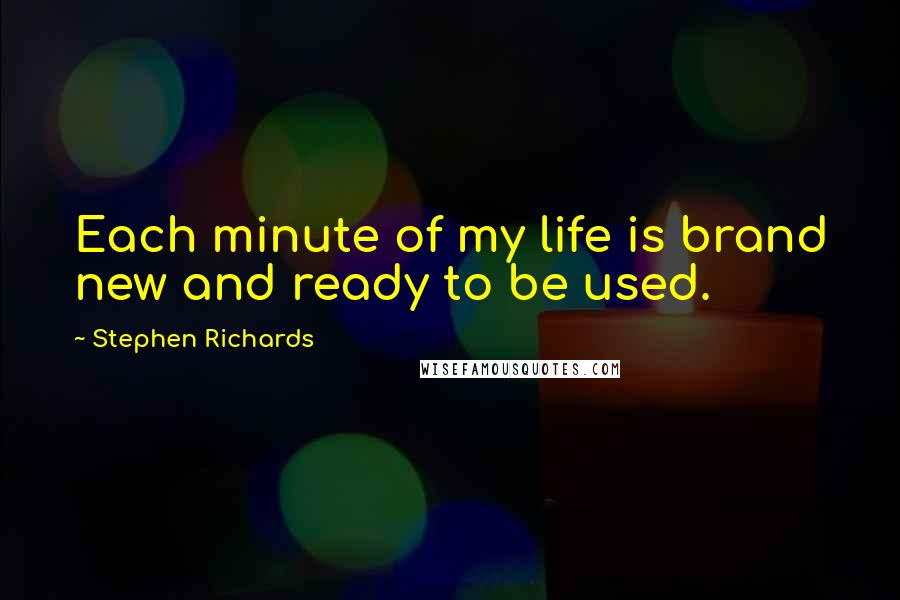 Stephen Richards quotes: Each minute of my life is brand new and ready to be used.