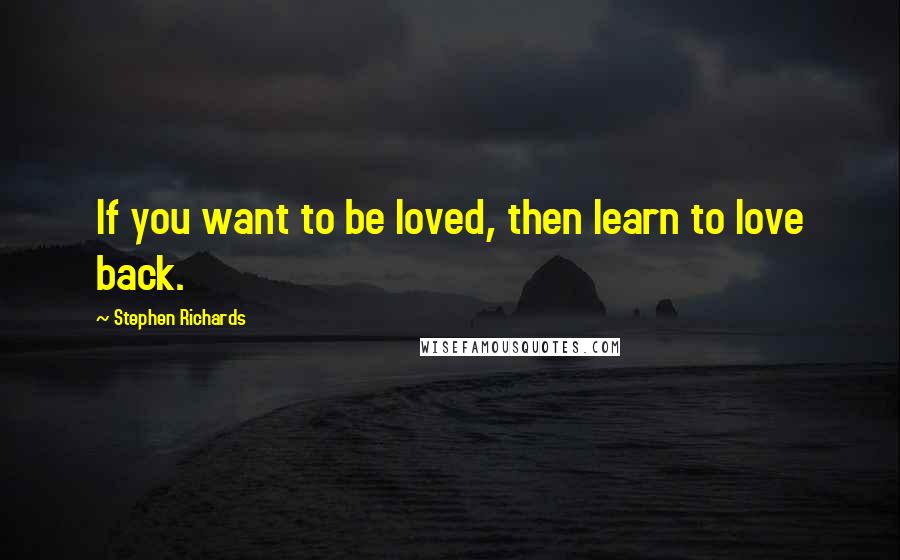 Stephen Richards quotes: If you want to be loved, then learn to love back.
