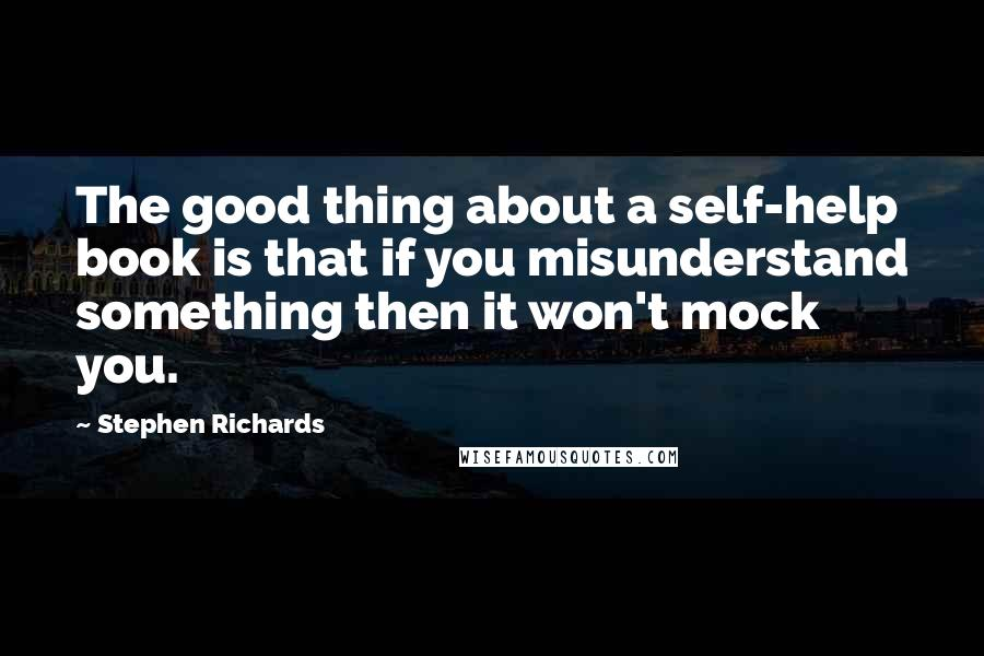 Stephen Richards quotes: The good thing about a self-help book is that if you misunderstand something then it won't mock you.