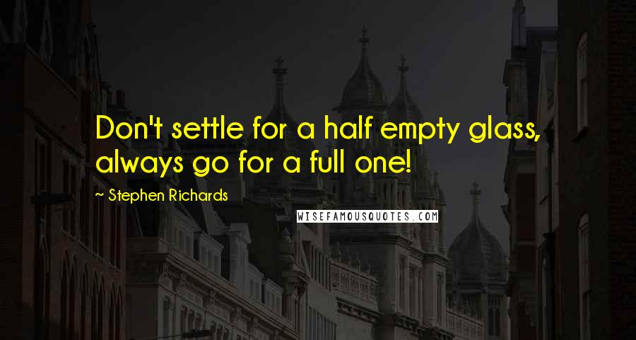 Stephen Richards quotes: Don't settle for a half empty glass, always go for a full one!