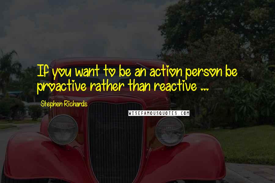 Stephen Richards quotes: If you want to be an action person be proactive rather than reactive ...