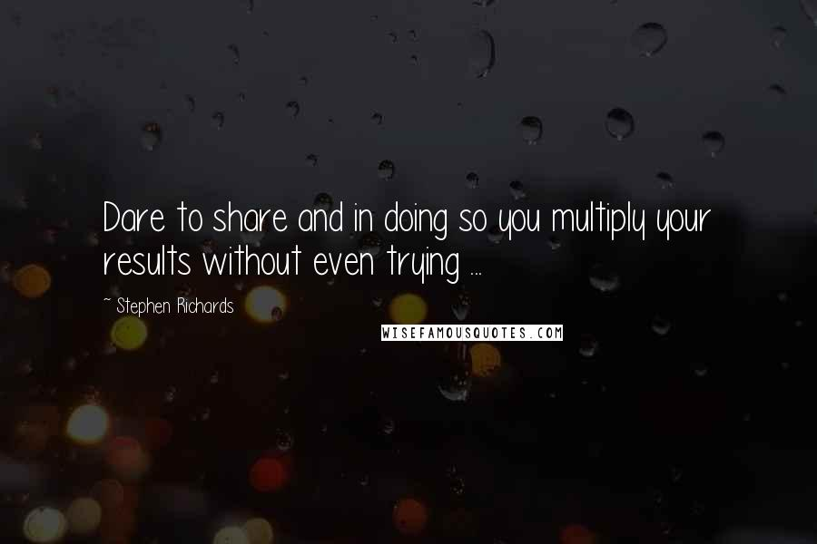 Stephen Richards quotes: Dare to share and in doing so you multiply your results without even trying ...