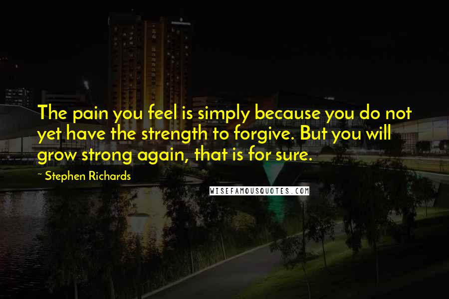 Stephen Richards quotes: The pain you feel is simply because you do not yet have the strength to forgive. But you will grow strong again, that is for sure.