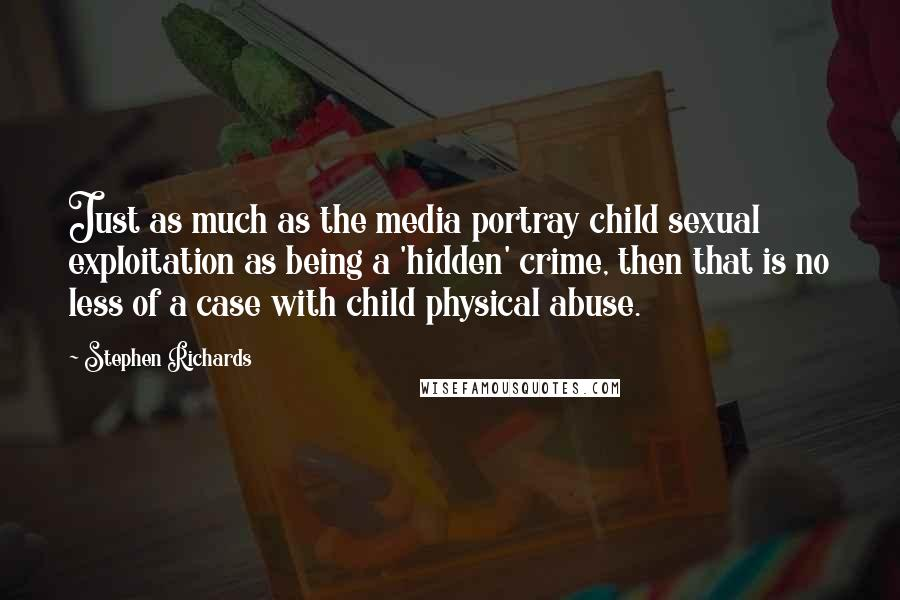 Stephen Richards quotes: Just as much as the media portray child sexual exploitation as being a 'hidden' crime, then that is no less of a case with child physical abuse.