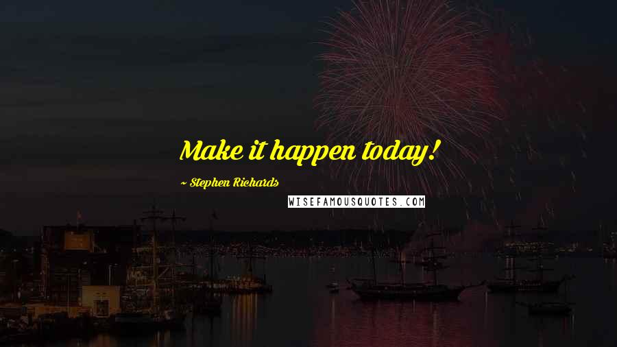 Stephen Richards quotes: Make it happen today!