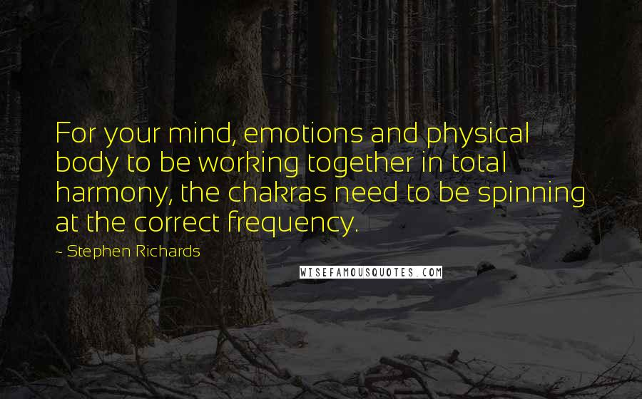 Stephen Richards quotes: For your mind, emotions and physical body to be working together in total harmony, the chakras need to be spinning at the correct frequency.