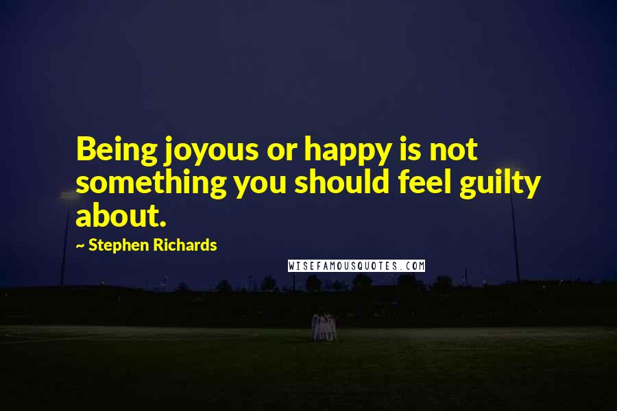 Stephen Richards quotes: Being joyous or happy is not something you should feel guilty about.