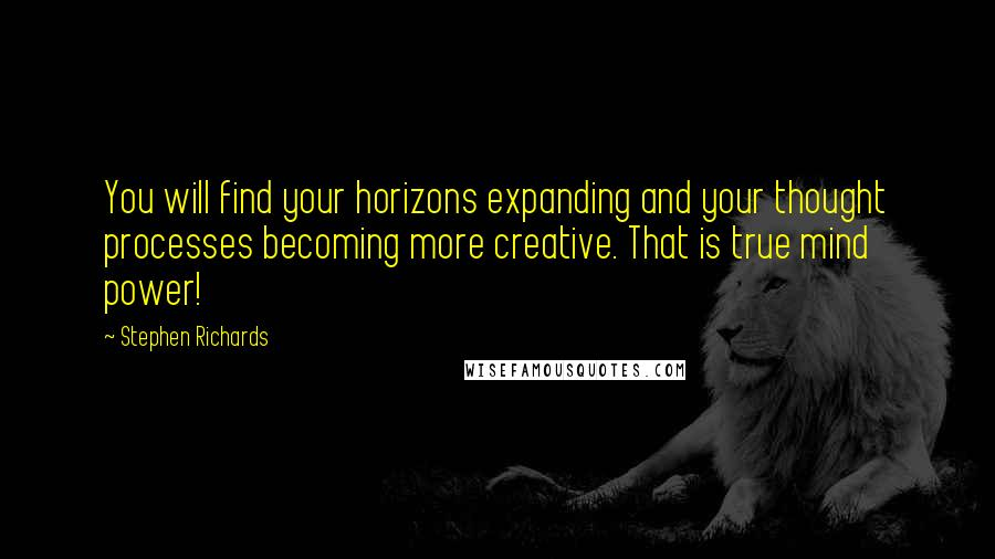 Stephen Richards quotes: You will find your horizons expanding and your thought processes becoming more creative. That is true mind power!