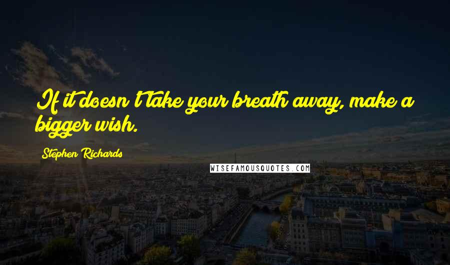 Stephen Richards quotes: If it doesn't take your breath away, make a bigger wish.
