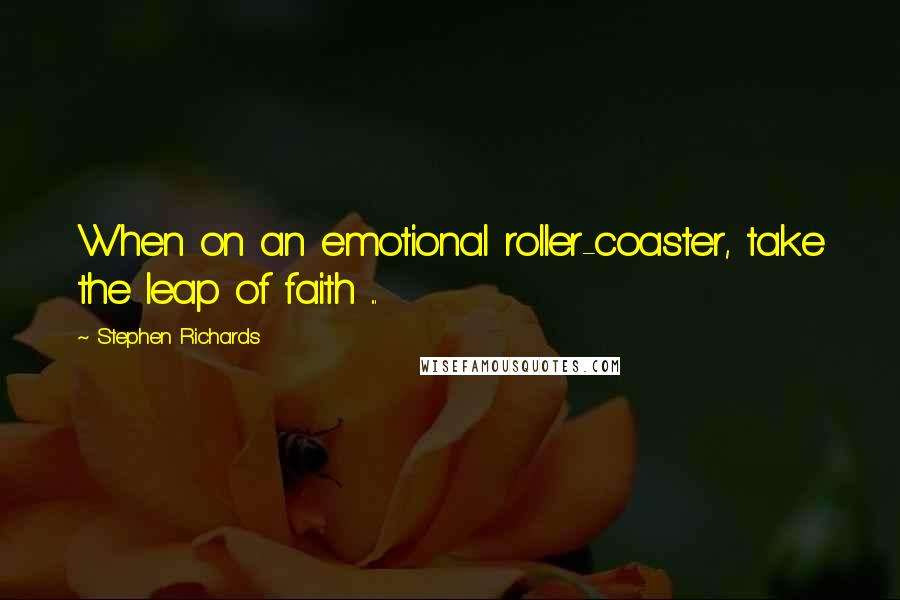 Stephen Richards quotes: When on an emotional roller-coaster, take the leap of faith ...