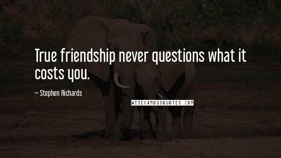 Stephen Richards quotes: True friendship never questions what it costs you.