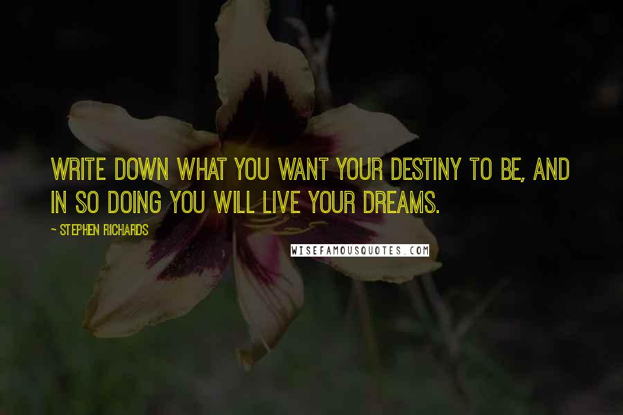 Stephen Richards quotes: Write down what you want your destiny to be, and in so doing you will live your dreams.