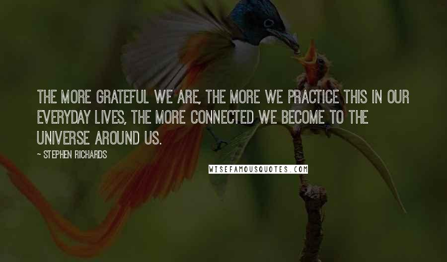 Stephen Richards quotes: The more grateful we are, the more we practice this in our everyday lives, the more connected we become to the universe around us.