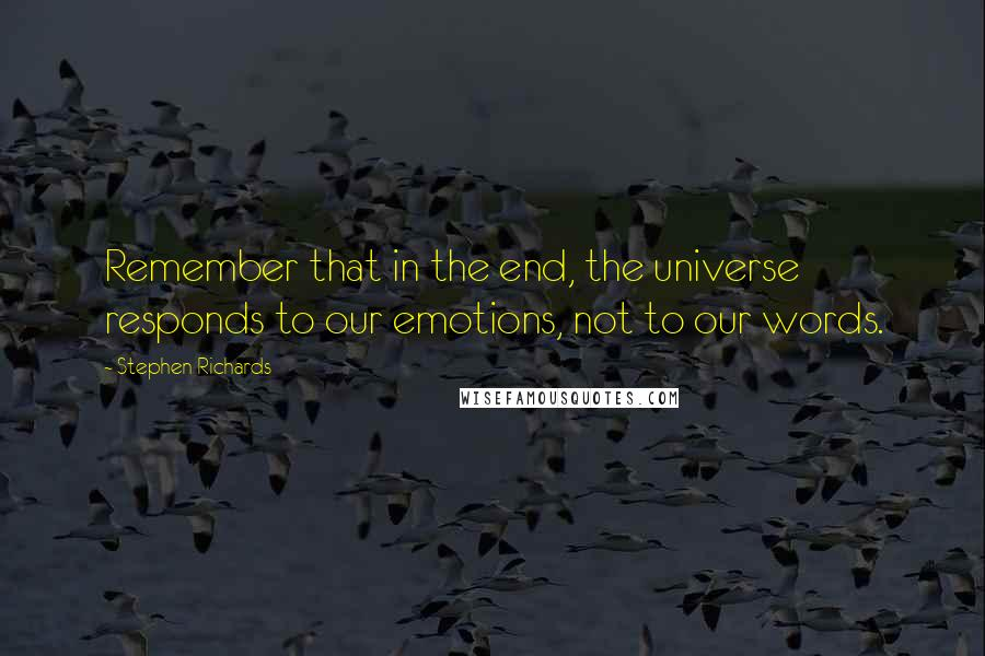 Stephen Richards quotes: Remember that in the end, the universe responds to our emotions, not to our words.