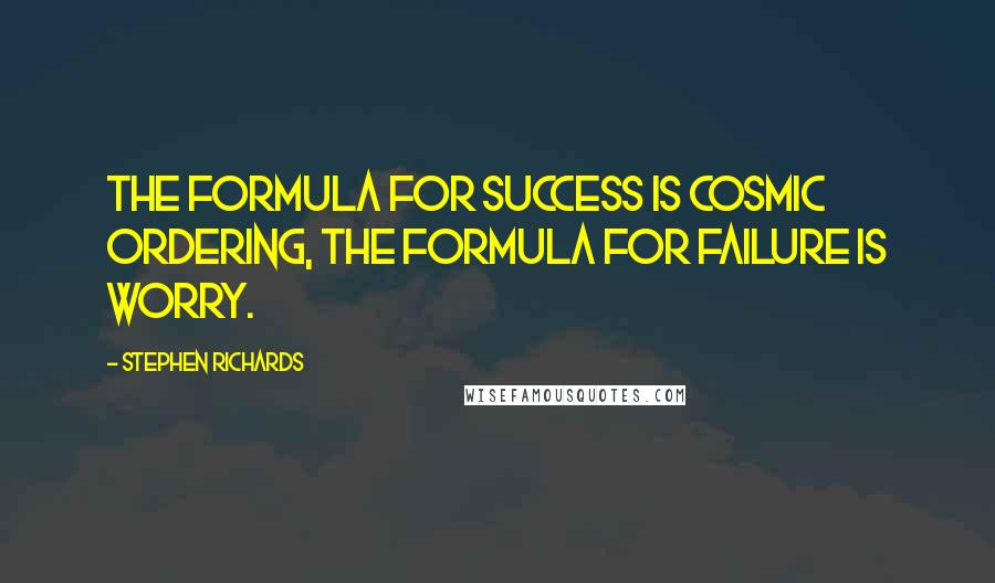 Stephen Richards quotes: The formula for success is Cosmic Ordering, the formula for failure is worry.
