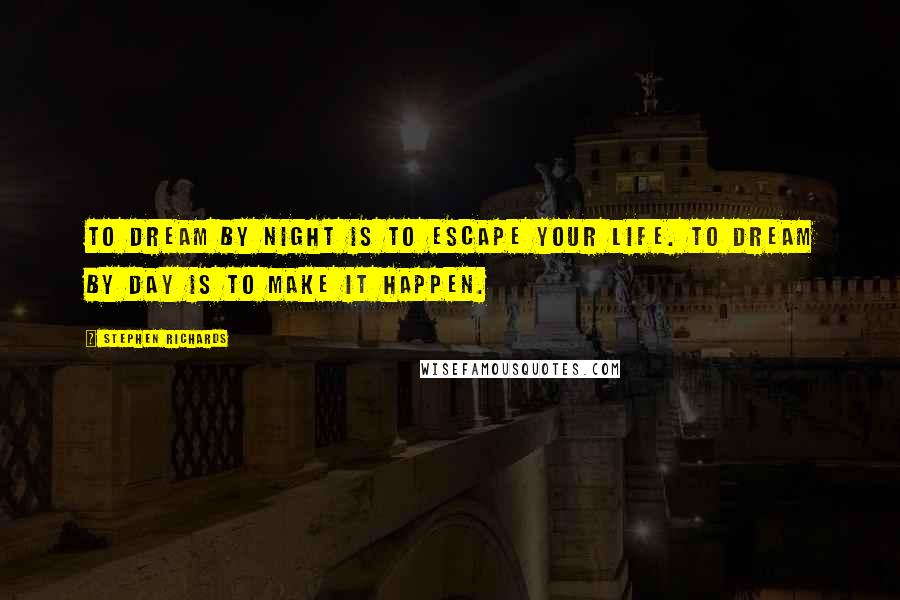 Stephen Richards quotes: To dream by night is to escape your life. To dream by day is to make it happen.