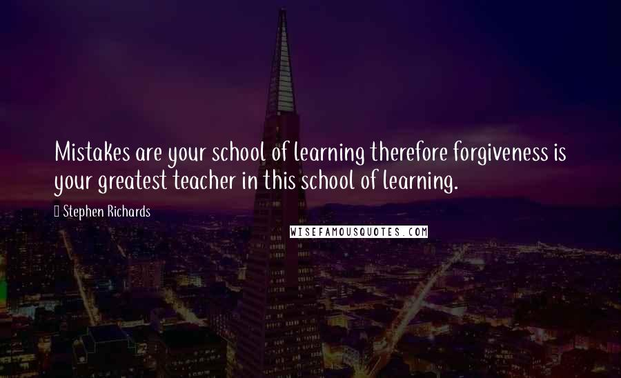 Stephen Richards quotes: Mistakes are your school of learning therefore forgiveness is your greatest teacher in this school of learning.