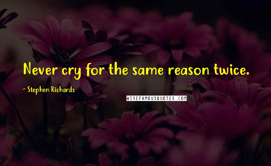 Stephen Richards quotes: Never cry for the same reason twice.