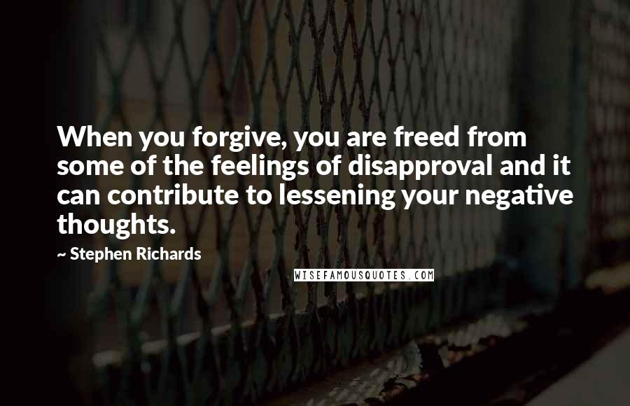 Stephen Richards quotes: When you forgive, you are freed from some of the feelings of disapproval and it can contribute to lessening your negative thoughts.