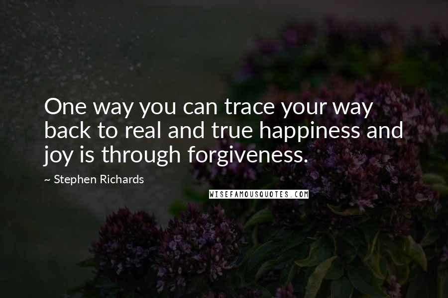 Stephen Richards quotes: One way you can trace your way back to real and true happiness and joy is through forgiveness.
