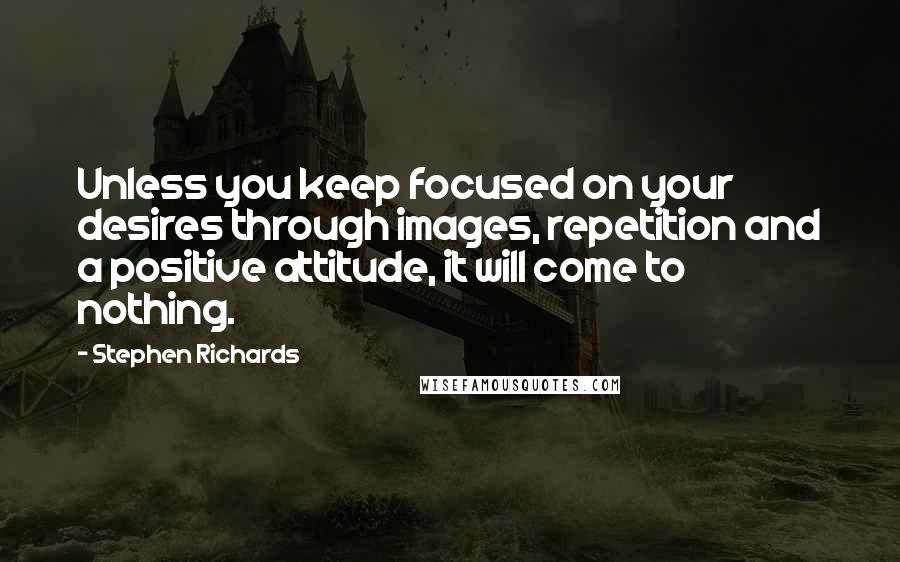 Stephen Richards quotes: Unless you keep focused on your desires through images, repetition and a positive attitude, it will come to nothing.