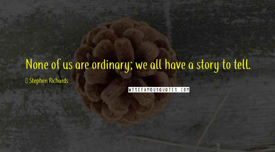 Stephen Richards quotes: None of us are ordinary; we all have a story to tell.