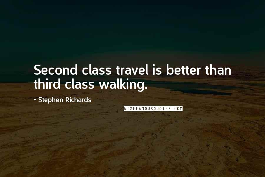 Stephen Richards quotes: Second class travel is better than third class walking.