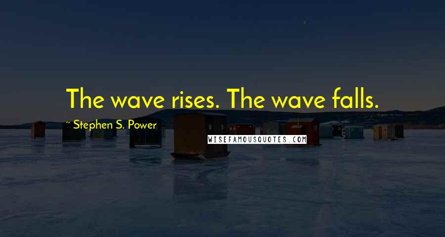 Stephen S. Power quotes: The wave rises. The wave falls.