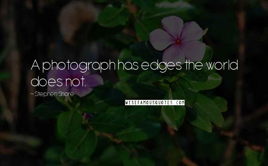 Stephen Shore quotes: A photograph has edges the world does not.