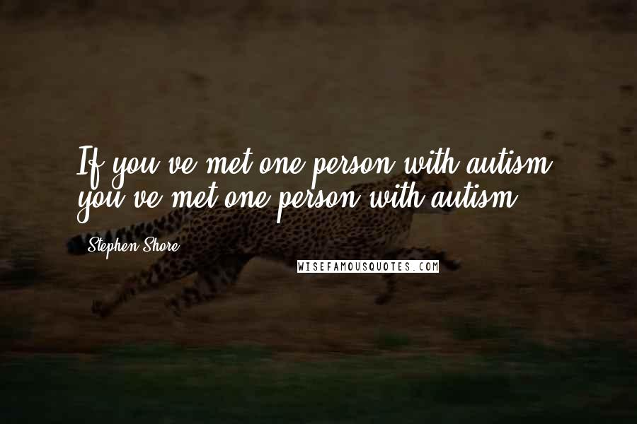 Stephen Shore quotes: If you've met one person with autism, you've met one person with autism.