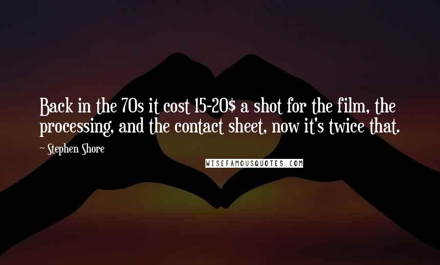 Stephen Shore quotes: Back in the 70s it cost 15-20$ a shot for the film, the processing, and the contact sheet, now it's twice that.