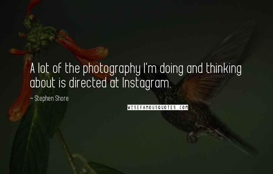 Stephen Shore quotes: A lot of the photography I'm doing and thinking about is directed at Instagram.