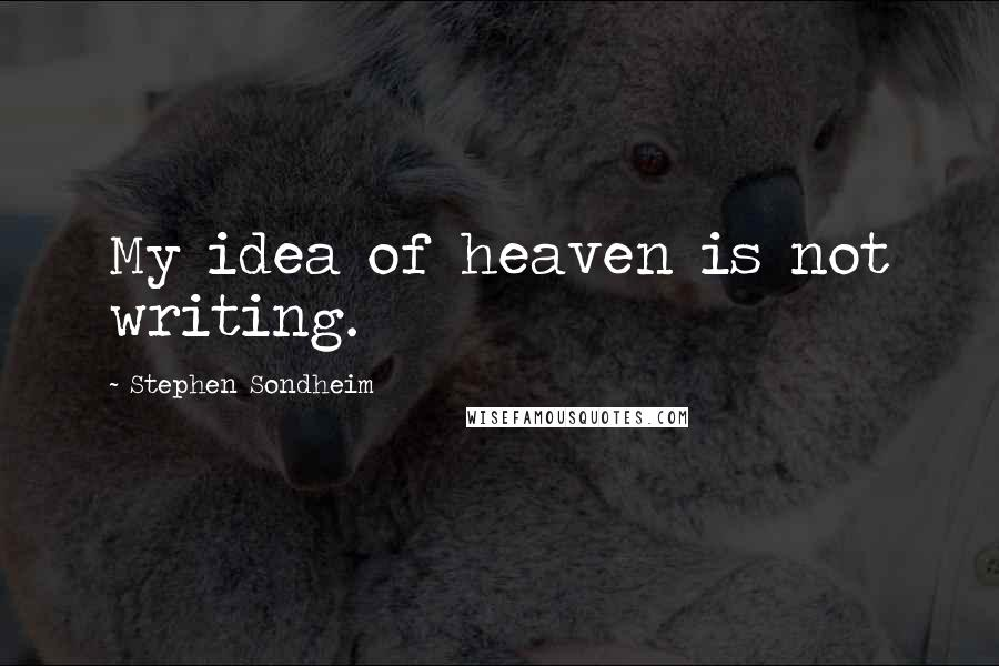 Stephen Sondheim quotes: My idea of heaven is not writing.
