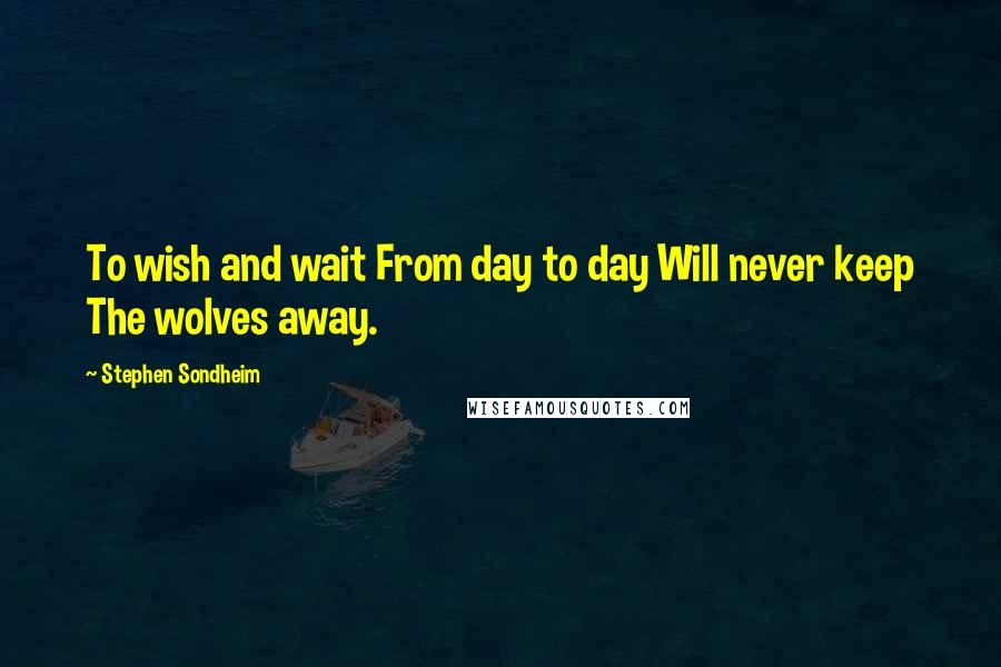 Stephen Sondheim quotes: To wish and wait From day to day Will never keep The wolves away.