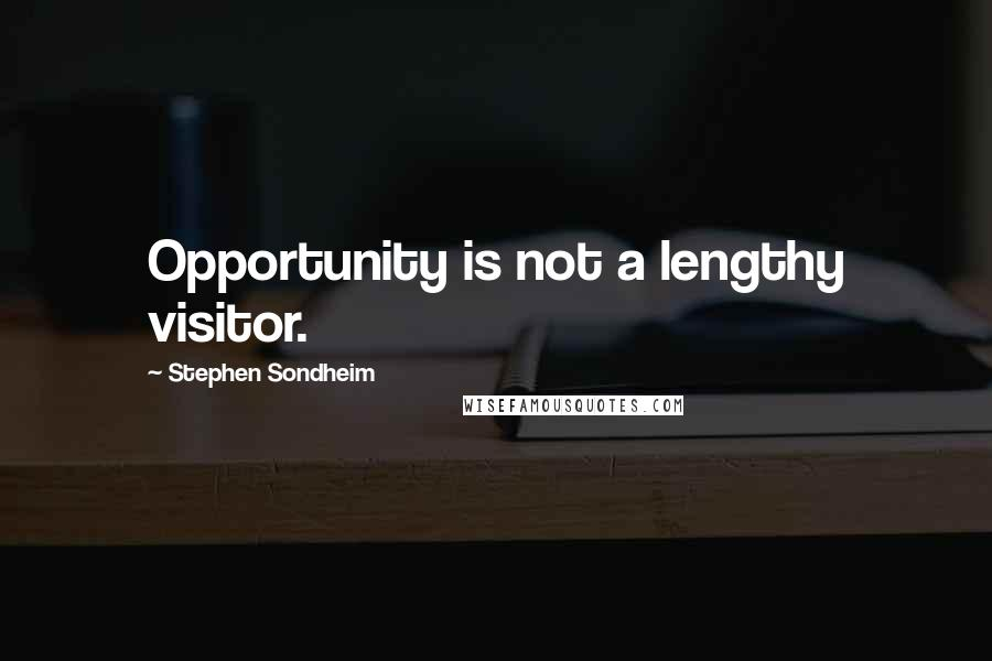 Stephen Sondheim quotes: Opportunity is not a lengthy visitor.