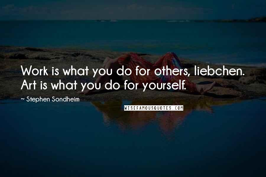 Stephen Sondheim quotes: Work is what you do for others, liebchen. Art is what you do for yourself.